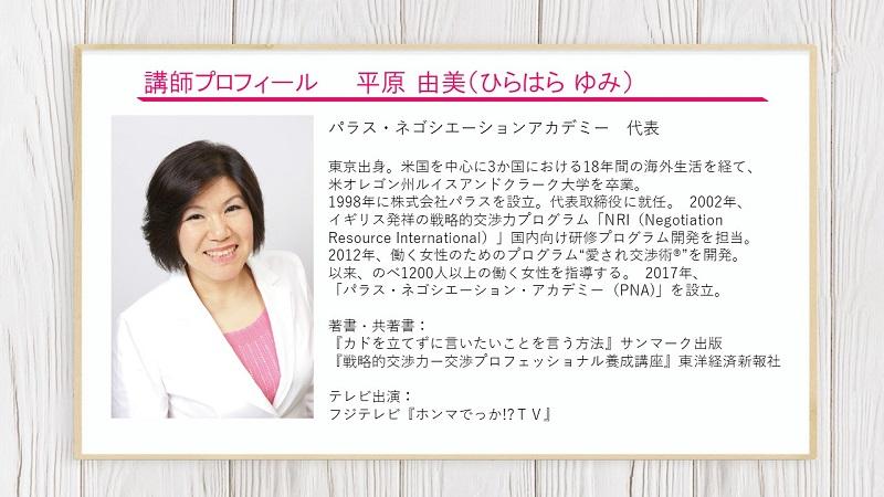 """講師プロフィール平原由美:パラス・ネゴシエーションアカデミー 代表 東京出身。米国を中心に3か国における18年間の海外生活を経て、 米オレゴン州ルイスアンドクラーク大学を卒業。 1998年に株式会社パラスを設立。代表取締役に就任。 2002年、 イギリス発祥の戦略的交渉力プログラム「NRI(Negotiation Resource International)」国内向け研修プログラム開発を担当。 2012年、働く女性のためのプログラム""""愛され交渉術®""""を開発。 以来、のべ1200人以上の働く女性を指導する。 2017年、 「パラス・ネゴシエーション・アカデミー(PNA)」を設立。 著書・共著書: 『カドを立てずに言いたいことを言う方法』サンマーク出版 『戦略的交渉力ー交渉プロフェッショナル養成講座』東洋経済新報社 テレビ出演: フジテレビ『ホンマでっか!?TV』"""