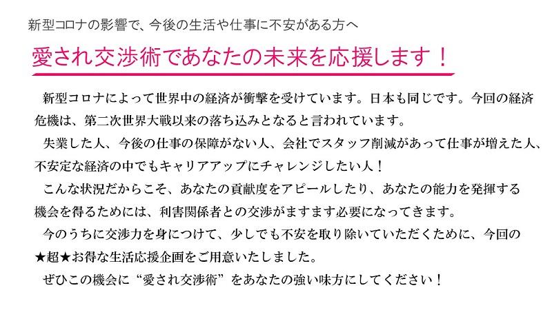 """新型コロナの影響で、今後の生活や仕事に不安がある方へ:愛され交渉術であなたの未来を応援します!新型コロナによって世界中の経済が衝撃を受けています。日本も同じです。今回の経済危機は、第二次世界大戦以来の落ち込みとなると言われています。 失業した人、今後の仕事の保障がない人、会社でスタッフ削減があって仕事が増えた人、不安定な経済の中でもキャリアアップにチャレンジしたい人! こんな状況だからこそ、あなたの貢献度をアピールしたり、あなたの能力を発揮する機会を得るためには、利害関係者との交渉がますます必要になってきます。 今のうちに交渉力を身につけて、少しでも不安を取り除いていただくために、今回の★超★お得な生活応援企画をご用意いたしました。 ぜひこの機会に""""愛され交渉術""""をあなたの強い味方にしてください!"""